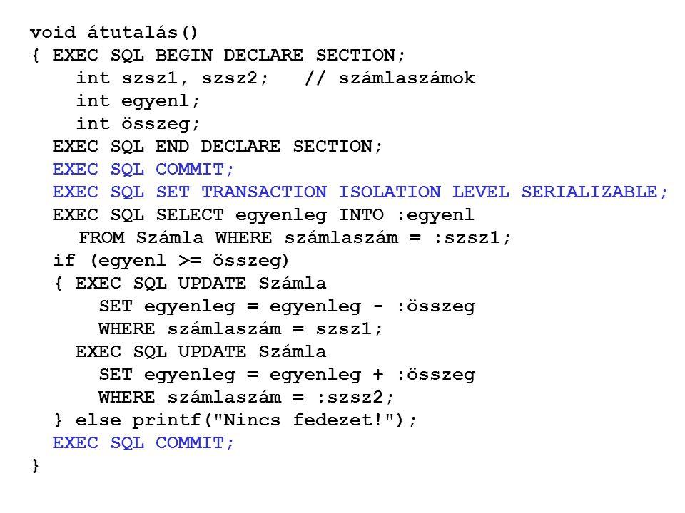 void átutalás() { EXEC SQL BEGIN DECLARE SECTION; int szsz1, szsz2; // számlaszámok int egyenl; int összeg; EXEC SQL END DECLARE SECTION; EXEC SQL COMMIT; EXEC SQL SET TRANSACTION ISOLATION LEVEL SERIALIZABLE; EXEC SQL SELECT egyenleg INTO :egyenl FROM Számla WHERE számlaszám = :szsz1; if (egyenl >= összeg) { EXEC SQL UPDATE Számla SET egyenleg = egyenleg - :összeg WHERE számlaszám = szsz1; EXEC SQL UPDATE Számla SET egyenleg = egyenleg + :összeg WHERE számlaszám = :szsz2; } else printf( Nincs fedezet! ); EXEC SQL COMMIT; }