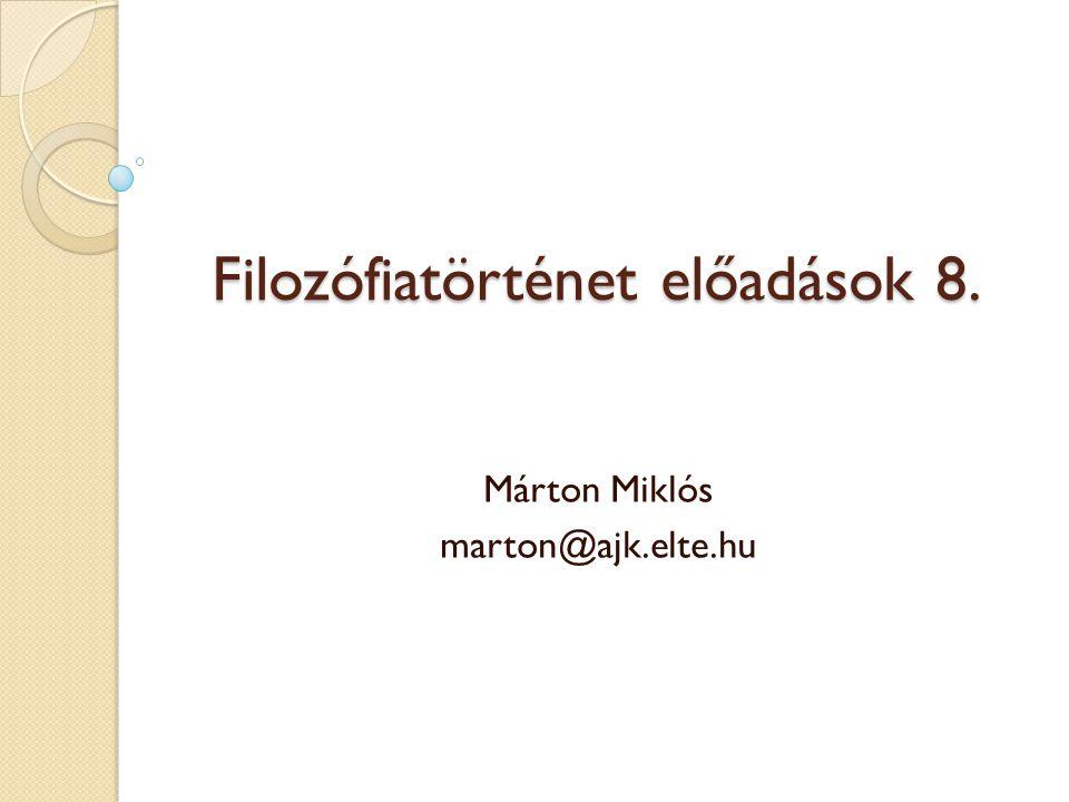 Filozófiatörténet előadások 8. Márton Miklós marton@ajk.elte.hu