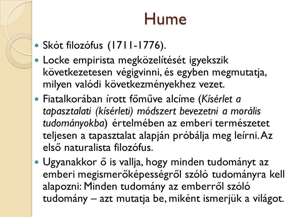 Hume Skót filozófus (1711-1776). Locke empirista megközelítését igyekszik következetesen végigvinni, és egyben megmutatja, milyen valódi következménye