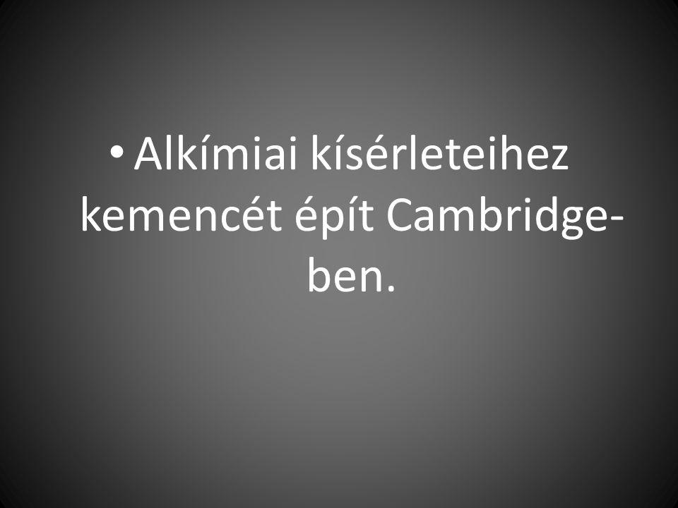 Alkímiai kísérleteihez kemencét épít Cambridge- ben.