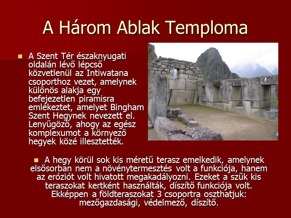 A Három Ablak Temploma A Szent Tér északnyugati oldalán lévő lépcső közvetlenül az Intiwatana csoporthoz vezet, amelynek különös alakja egy befejezetlen piramisra emlékeztet, amelyet Bingham Szent Hegynek nevezett el.