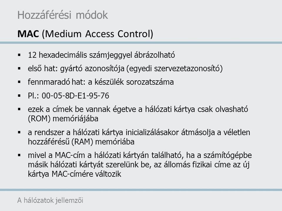 Hozzáférési módok A hálózatok jellemzői MAC (Medium Access Control)  12 hexadecimális számjeggyel ábrázolható  első hat: gyártó azonosítója (egyedi