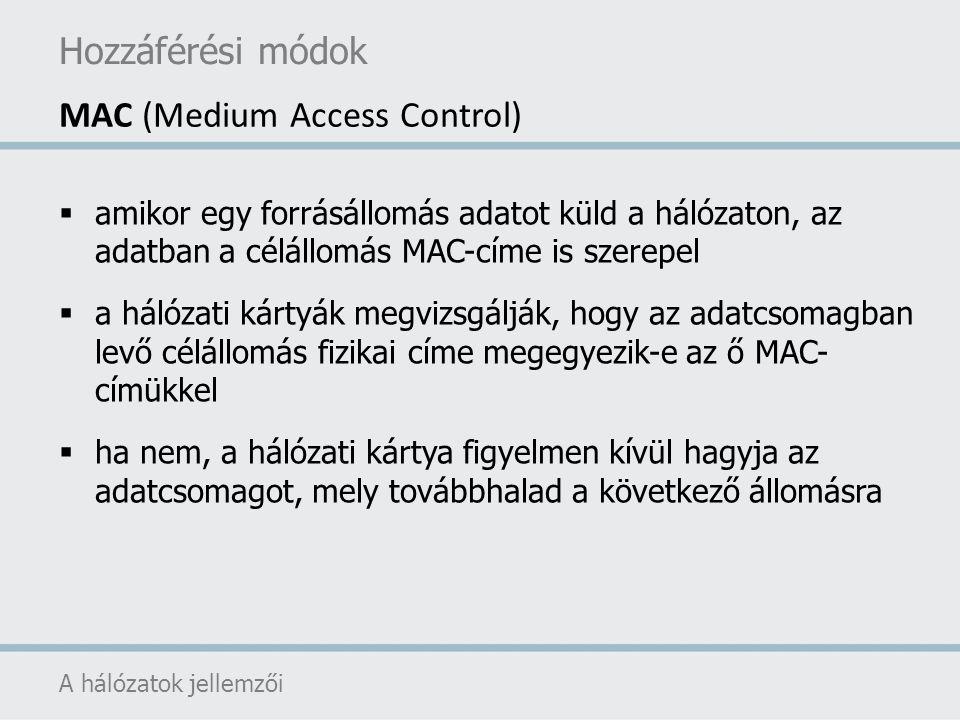 Hozzáférési módok A hálózatok jellemzői MAC (Medium Access Control)  amikor egy forrásállomás adatot küld a hálózaton, az adatban a célállomás MAC-cí