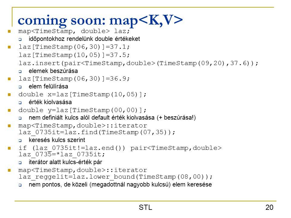 STL 20 coming soon: map map laz;  időpontokhoz rendelünk double értékeket laz[TimeStamp(06,30)]=37.1; laz[TimeStamp(10,05)]=37.5; laz.insert(pair (TimeStamp(09,20),37.6));  elemek beszúrása laz[TimeStamp(06,30)]=36.9;  elem felülírása double x=laz[TimeStamp(10,05)];  érték kiolvasása double y=laz[TimeStamp(00,00)];  nem definiált kulcs alól default érték kiolvasása (+ beszúrása!) map ::iterator laz_0735it=laz.find(TimeStamp(07,35));  keresés kulcs szerint if (laz_0735it!=laz.end()) pair laz_0735=*laz_0735it;  iterátor alatt kulcs-érték pár map ::iterator laz_reggelit=laz.lower_bound(TimeStamp(08,00));  nem pontos, de közeli (megadottnál nagyobb kulcsú) elem keresése