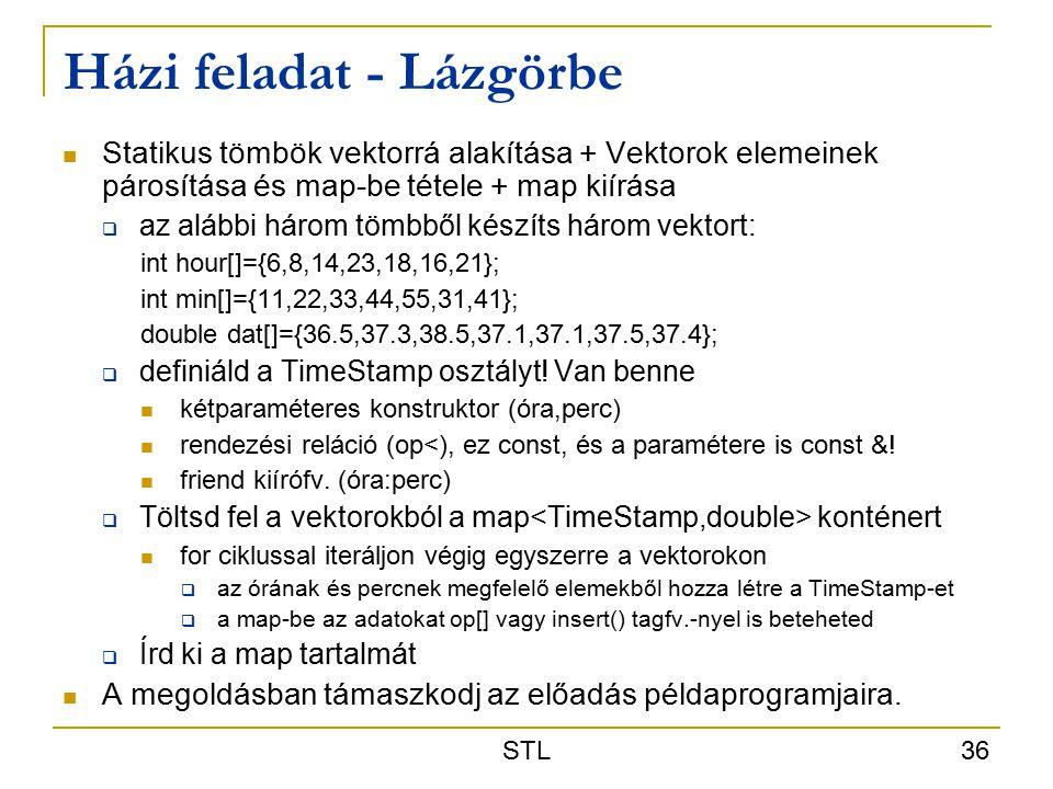 STL 36 Házi feladat - Lázgörbe Statikus tömbök vektorrá alakítása + Vektorok elemeinek párosítása és map-be tétele + map kiírása  az alábbi három tömbből készíts három vektort: int hour[]={6,8,14,23,18,16,21}; int min[]={11,22,33,44,55,31,41}; double dat[]={36.5,37.3,38.5,37.1,37.1,37.5,37.4};  definiáld a TimeStamp osztályt.