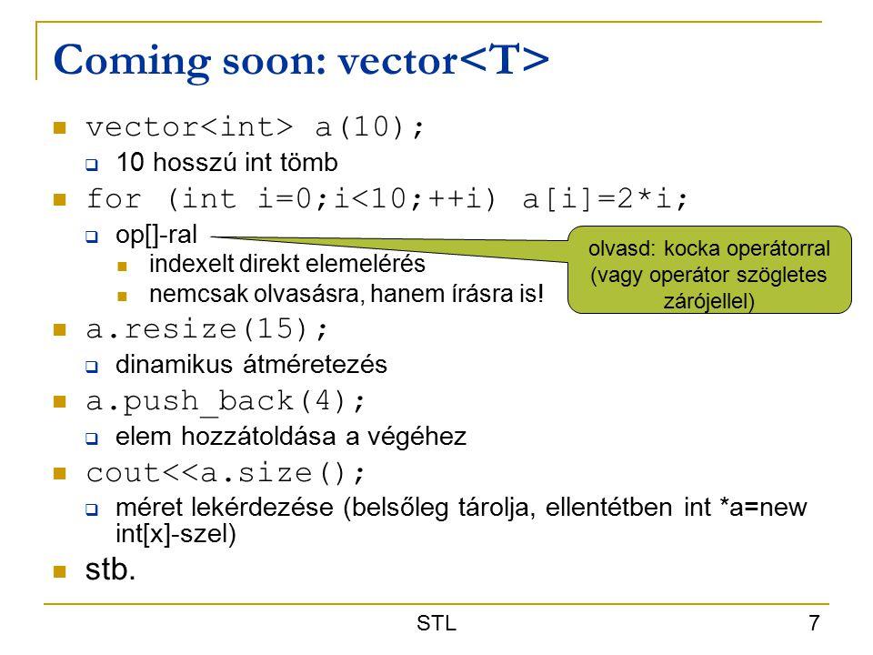 STL 7 Coming soon: vector vector a(10);  10 hosszú int tömb for (int i=0;i<10;++i) a[i]=2*i;  op[]-ral indexelt direkt elemelérés nemcsak olvasásra, hanem írásra is.