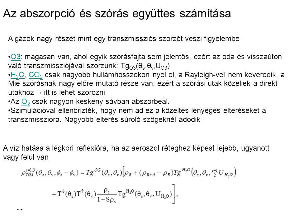 Az abszorpció és szórás együttes számítása A gázok nagy részét mint egy transzmissziós szorzót veszi figyelembe O3: magasan van, ahol egyik szórásfajta sem jelentős, ezért az oda és visszaúton való transzmissziójával szorzunk: Tg O3 (θ s,θ v,U O3 )O3 H 2 O, CO 2 csak nagyobb hullámhosszokon nyel el, a Rayleigh-vel nem keveredik, a Mie-szórásnak nagy előre mutató része van, ezért a szórási utak közeliek a direkt utakhoz→ itt is lehet szorozniH 2 OCO 2 Az O 2 csak nagyon keskeny sávban abszorbeál.O 2 Szimulációval ellenőrizték, hogy nem ad ez a közeltés lényeges eltéréseket a transzmisszióra.