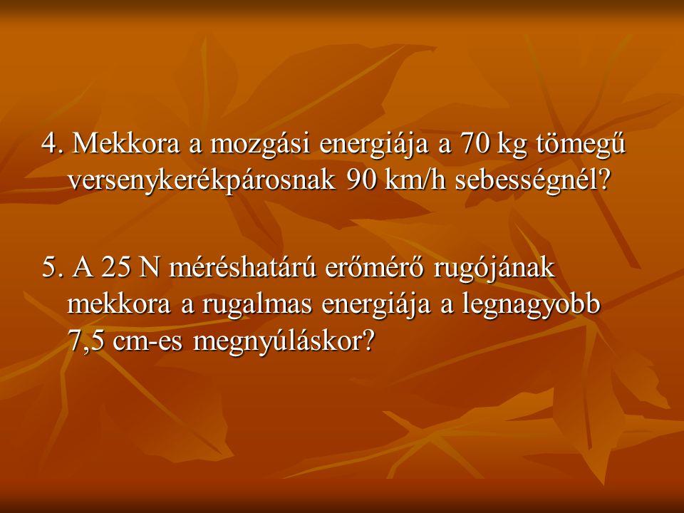 4. Mekkora a mozgási energiája a 70 kg tömegű versenykerékpárosnak 90 km/h sebességnél? 5. A 25 N méréshatárú erőmérő rugójának mekkora a rugalmas ene
