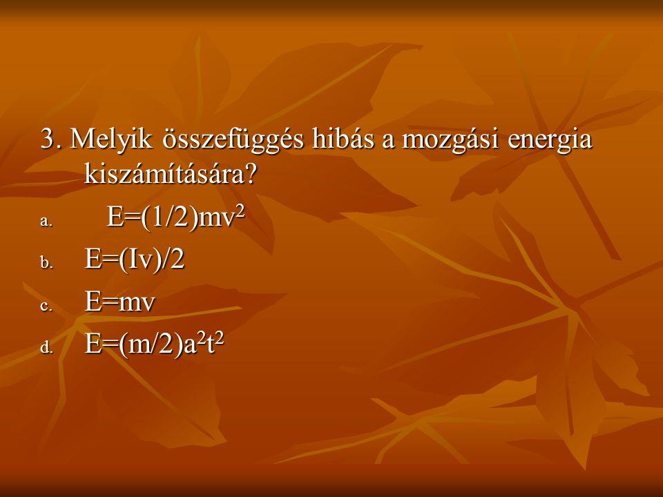 3. Melyik összefüggés hibás a mozgási energia kiszámítására? a. E=(1/2)mv 2 b. E=(Iv)/2 c. E=mv d. E=(m/2)a 2 t 2