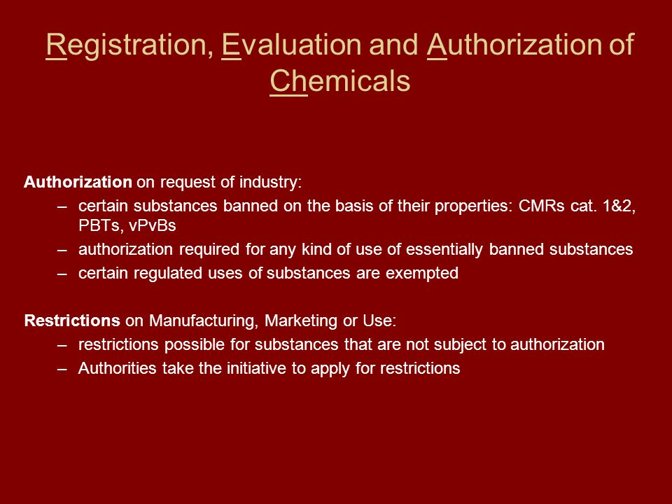 Registration, Evaluation and Authorization of Chemicals Authorization on request of industry: –certain substances banned on the basis of their properties: CMRs cat.