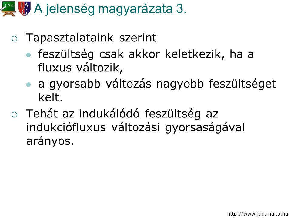 http://www.jag.mako.hu A jelenség magyarázata 3.  Tapasztalataink szerint feszültség csak akkor keletkezik, ha a fluxus változik, a gyorsabb változás