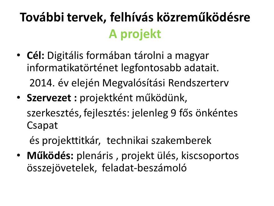 További tervek, felhívás közreműködésre A projekt Cél: Digitális formában tárolni a magyar informatikatörténet legfontosabb adatait. 2014. év elején M