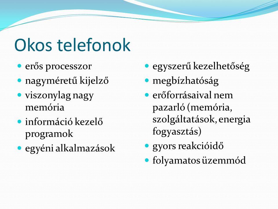 Okos telefonok erős processzor nagyméretű kijelző viszonylag nagy memória információ kezelő programok egyéni alkalmazások egyszerű kezelhetőség megbízhatóság erőforrásaival nem pazarló (memória, szolgáltatások, energia fogyasztás) gyors reakcióidő folyamatos üzemmód