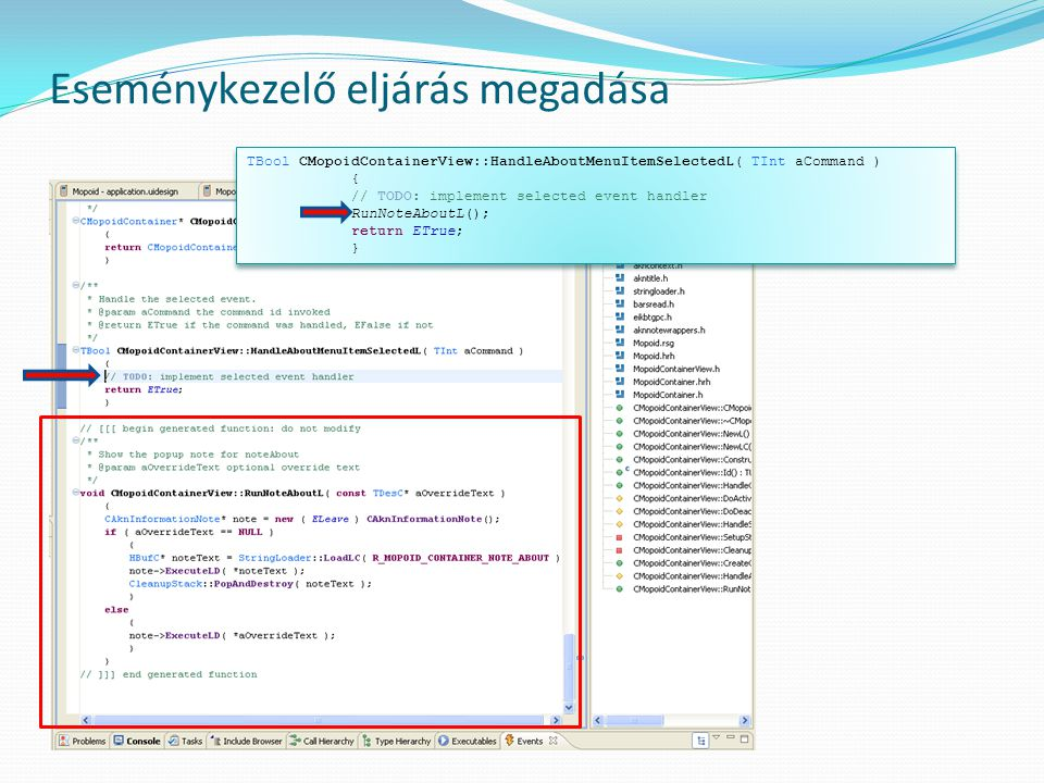 Eseménykezelő eljárás megadása TBool CMopoidContainerView::HandleAboutMenuItemSelectedL( TInt aCommand ) { // TODO: implement selected event handler RunNoteAboutL(); return ETrue; } TBool CMopoidContainerView::HandleAboutMenuItemSelectedL( TInt aCommand ) { // TODO: implement selected event handler RunNoteAboutL(); return ETrue; }