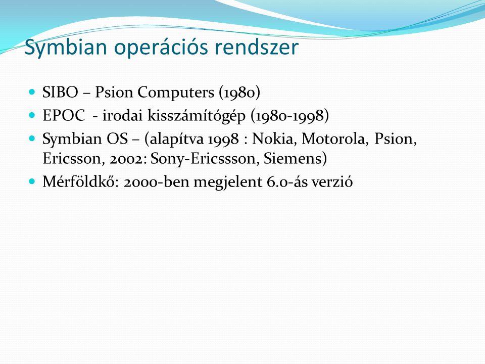 Symbian operációs rendszer SIBO – Psion Computers (1980) EPOC - irodai kisszámítógép (1980-1998) Symbian OS – (alapítva 1998 : Nokia, Motorola, Psion, Ericsson, 2002: Sony-Ericssson, Siemens) Mérföldkő: 2000-ben megjelent 6.0-ás verzió