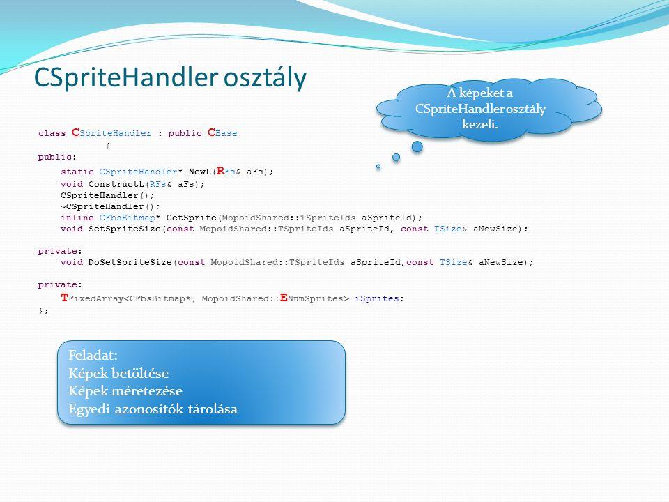 CSpriteHandler osztály class C SpriteHandler : public C Base { public: static CSpriteHandler* NewL( R Fs& aFs); void ConstructL(RFs& aFs); CSpriteHandler(); ~CSpriteHandler(); inline CFbsBitmap* GetSprite(MopoidShared::TSpriteIds aSpriteId); void SetSpriteSize(const MopoidShared::TSpriteIds aSpriteId, const TSize& aNewSize); private: void DoSetSpriteSize(const MopoidShared::TSpriteIds aSpriteId,const TSize& aNewSize); private: T FixedArray iSprites; }; A képeket a CSpriteHandler osztály kezeli.