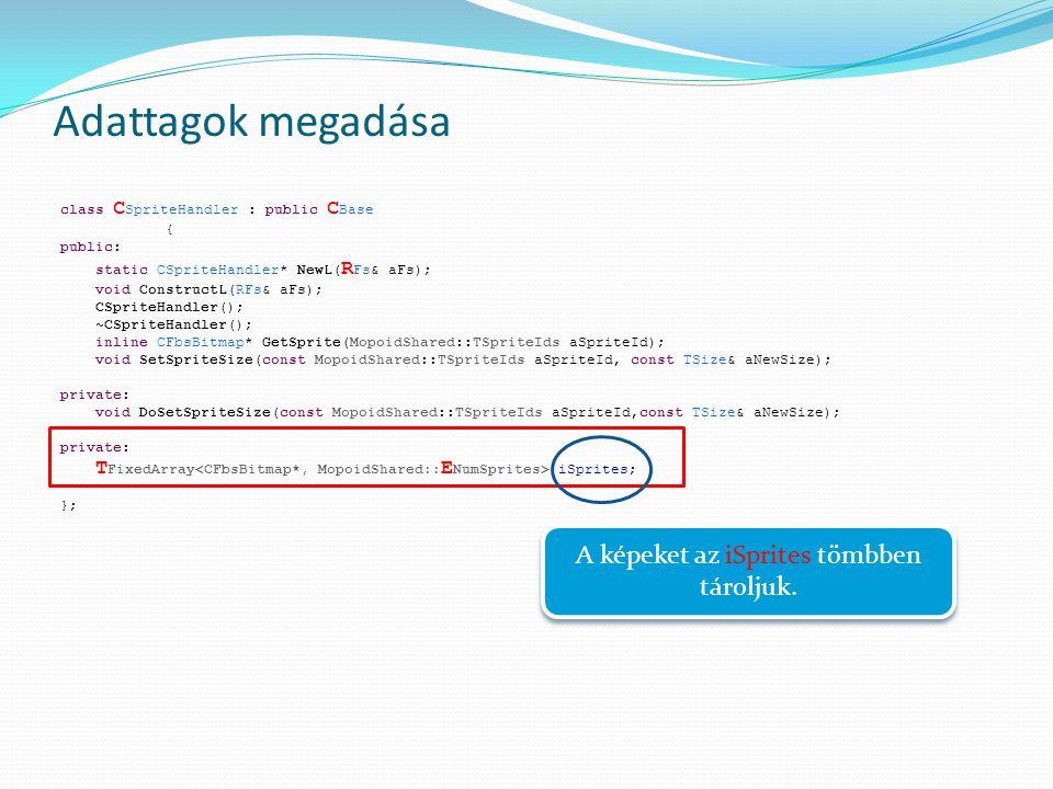 Adattagok megadása class C SpriteHandler : public C Base { public: static CSpriteHandler* NewL( R Fs& aFs); void ConstructL(RFs& aFs); CSpriteHandler(); ~CSpriteHandler(); inline CFbsBitmap* GetSprite(MopoidShared::TSpriteIds aSpriteId); void SetSpriteSize(const MopoidShared::TSpriteIds aSpriteId, const TSize& aNewSize); private: void DoSetSpriteSize(const MopoidShared::TSpriteIds aSpriteId,const TSize& aNewSize); private: T FixedArray iSprites; }; A képeket az iSprites tömbben tároljuk.