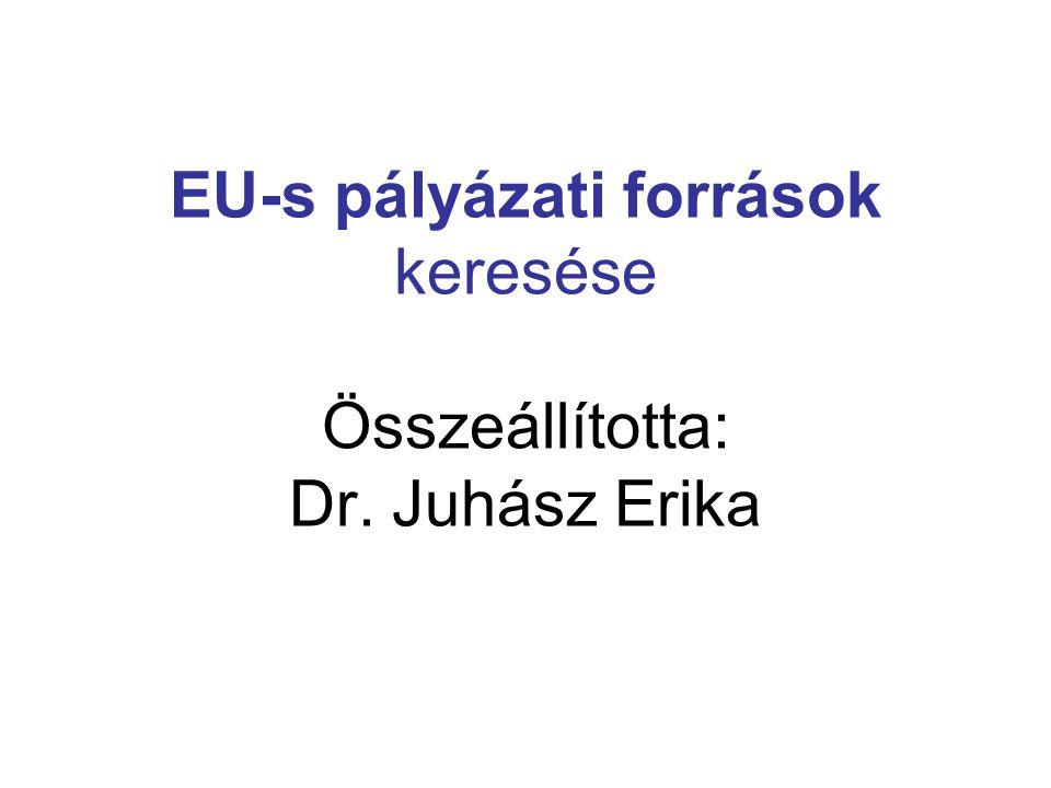 EU-s pályázati források keresése Összeállította: Dr. Juhász Erika