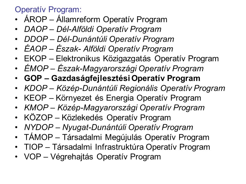 Operatív Program: ÁROP – Államreform Operatív Program DAOP – Dél-Alföldi Operatív Program DDOP – Dél-Dunántúli Operatív Program ÉAOP – Észak- Alföldi Operatív Program EKOP – Elektronikus Közigazgatás Operatív Program ÉMOP – Észak-Magyarországi Operatív Program GOP – Gazdaságfejlesztési Operatív Program KDOP – Közép-Dunántúli Regionális Operatív Program KEOP – Környezet és Energia Operatív Program KMOP – Közép-Magyarországi Operatív Program KÖZOP – Közlekedés Operatív Program NYDOP – Nyugat-Dunántúli Operatív Program TÁMOP – Társadalmi Megújulás Operatív Program TIOP – Társadalmi Infrastruktúra Operatív Program VOP – Végrehajtás Operatív Program