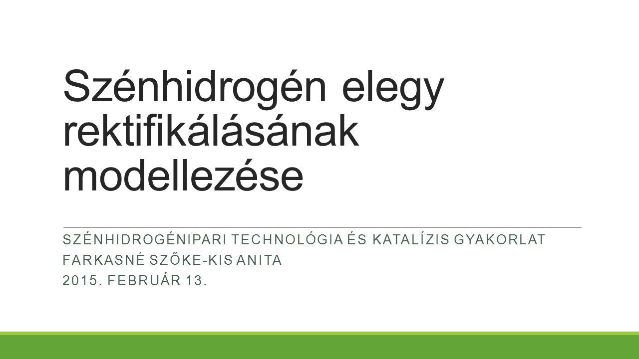 Szénhidrogén elegy rektifikálásának modellezése SZÉNHIDROGÉNIPARI TECHNOLÓGIA ÉS KATALÍZIS GYAKORLAT FARKASNÉ SZŐKE-KIS ANITA 2015.