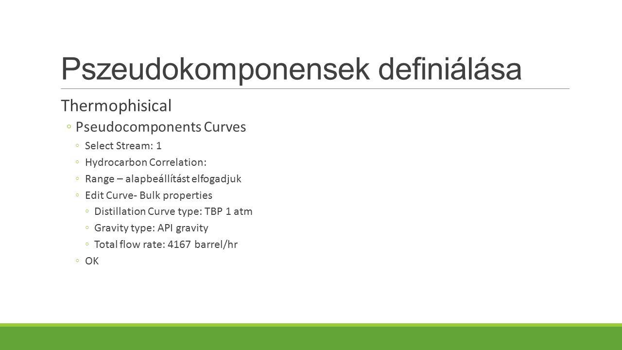 Pszeudokomponensek definiálása Thermophisical ◦Pseudocomponents Curves ◦Select Stream: 1 ◦Hydrocarbon Correlation: ◦Range – alapbeállítást elfogadjuk ◦Edit Curve- Bulk properties ◦Distillation Curve type: TBP 1 atm ◦Gravity type: API gravity ◦Total flow rate: 4167 barrel/hr ◦OK