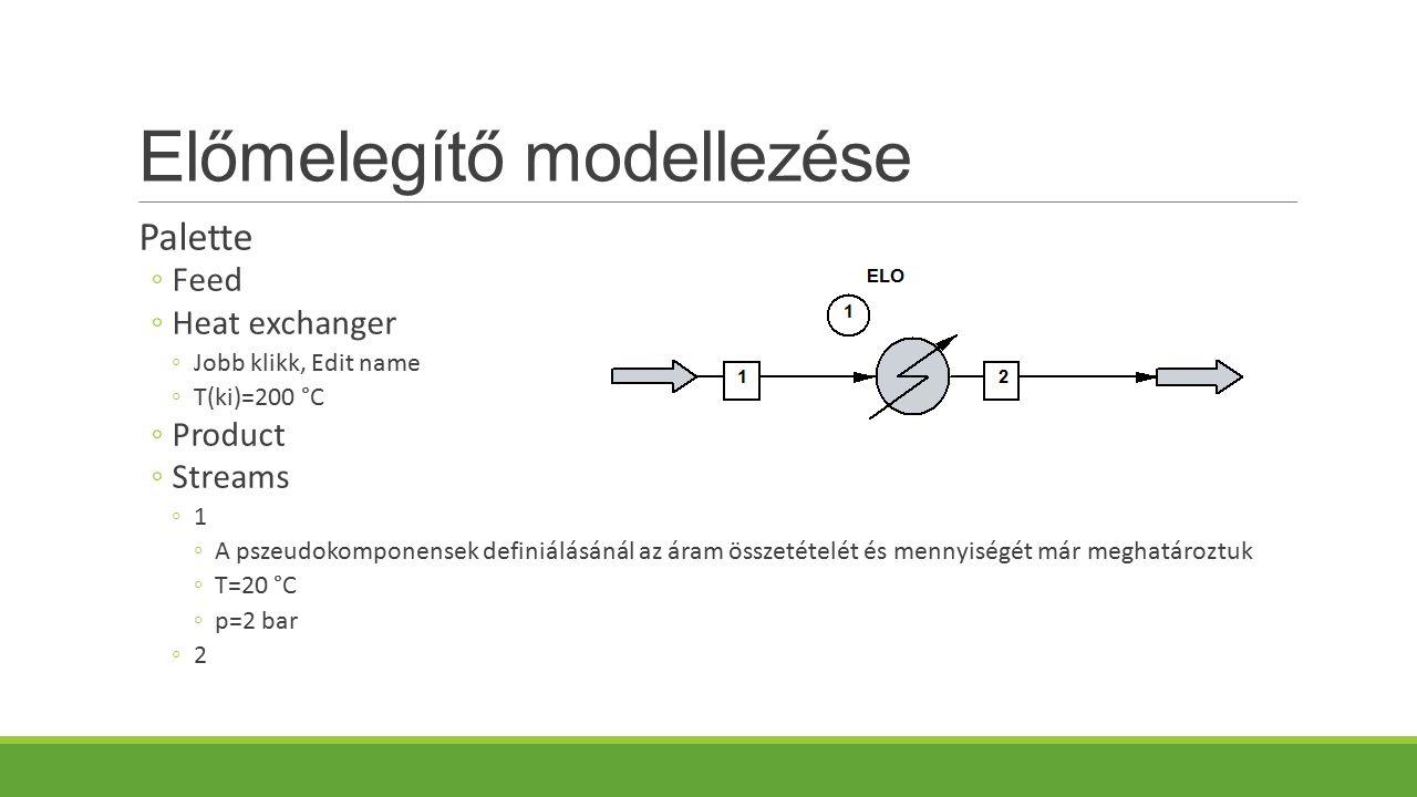 Előmelegítő modellezése Palette ◦Feed ◦Heat exchanger ◦Jobb klikk, Edit name ◦T(ki)=200 °C ◦Product ◦Streams ◦1 ◦A pszeudokomponensek definiálásánál az áram összetételét és mennyiségét már meghatároztuk ◦T=20 °C ◦p=2 bar ◦2