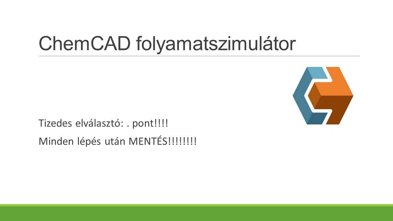 ChemCAD folyamatszimulátor Tizedes elválasztó:. pont!!!! Minden lépés után MENTÉS!!!!!!!!