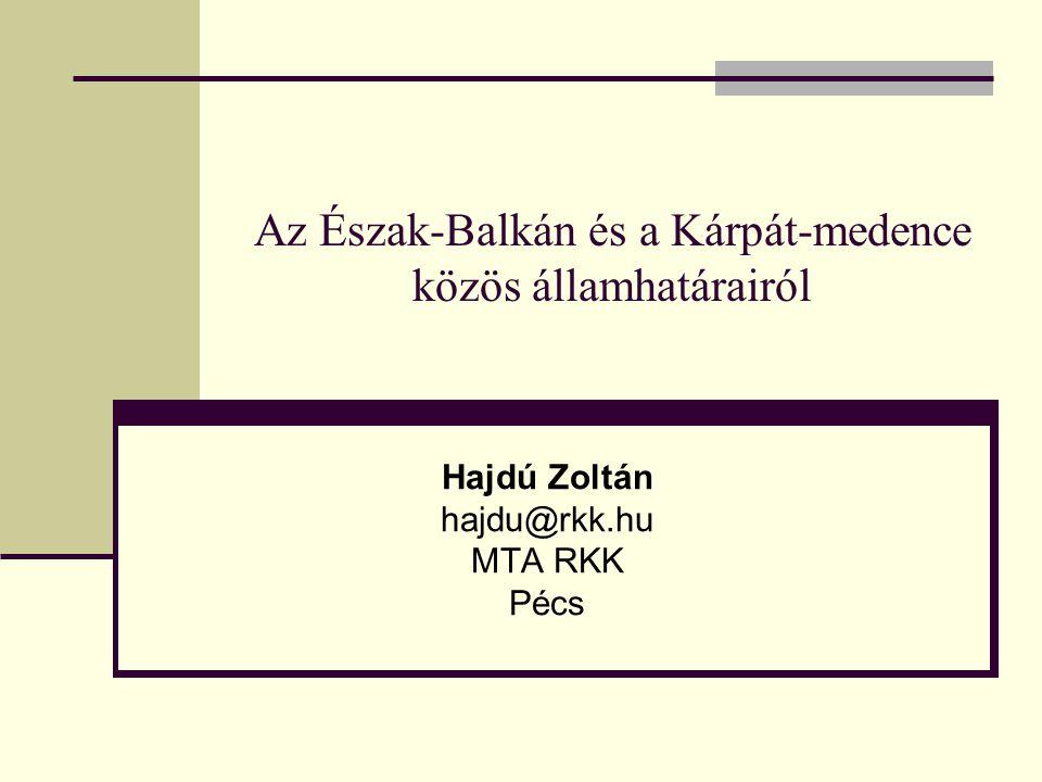 Az Észak-Balkán és a Kárpát-medence közös államhatárairól Hajdú Zoltán hajdu@rkk.hu MTA RKK Pécs
