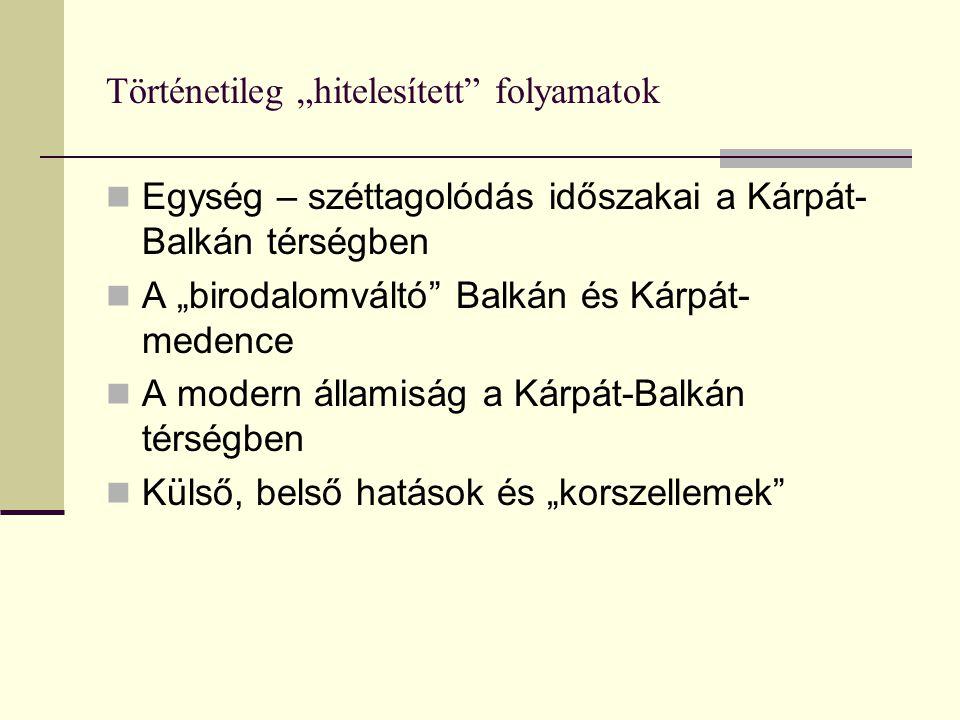 """Történetileg """"hitelesített folyamatok Egység – széttagolódás időszakai a Kárpát- Balkán térségben A """"birodalomváltó Balkán és Kárpát- medence A modern államiság a Kárpát-Balkán térségben Külső, belső hatások és """"korszellemek"""