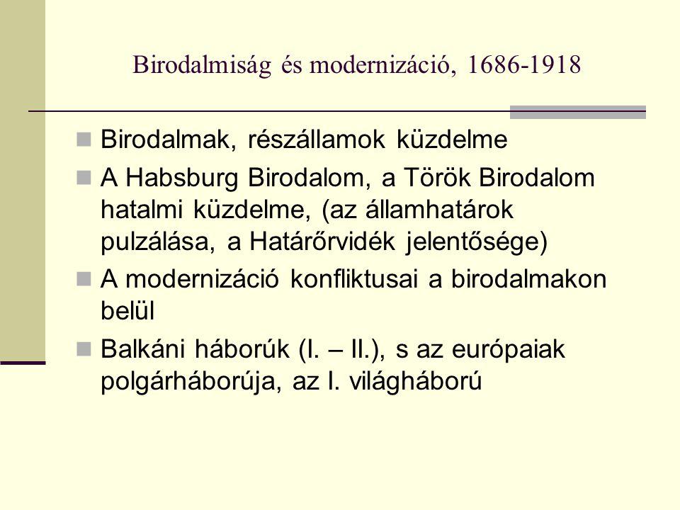 Birodalmiság és modernizáció, 1686-1918 Birodalmak, részállamok küzdelme A Habsburg Birodalom, a Török Birodalom hatalmi küzdelme, (az államhatárok pulzálása, a Határőrvidék jelentősége) A modernizáció konfliktusai a birodalmakon belül Balkáni háborúk (I.