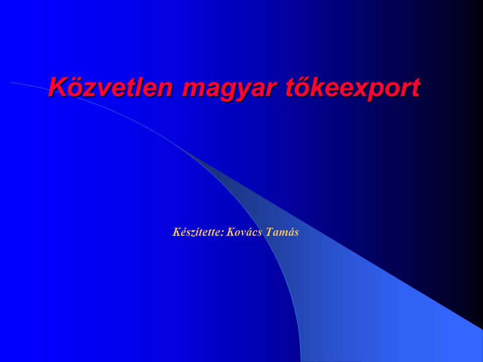 Közvetlen magyar tőkeexport Készítette: Kovács Tamás