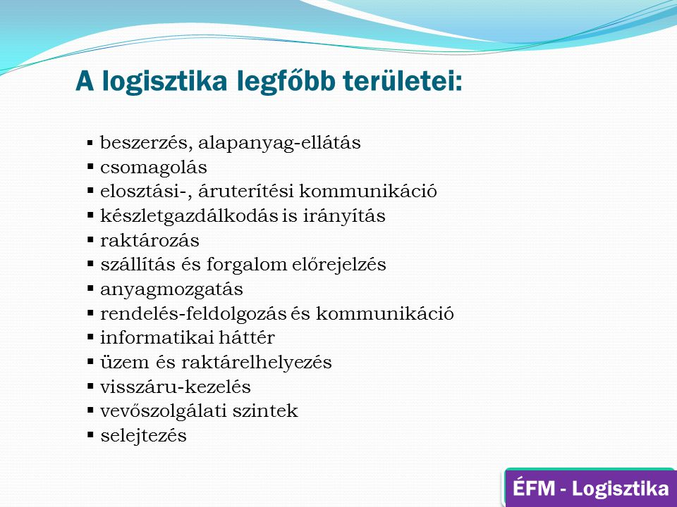 A logisztika legfőbb területei:  beszerzés, alapanyag-ellátás  csomagolás  elosztási-, áruterítési kommunikáció  készletgazdálkodás is irányítás 