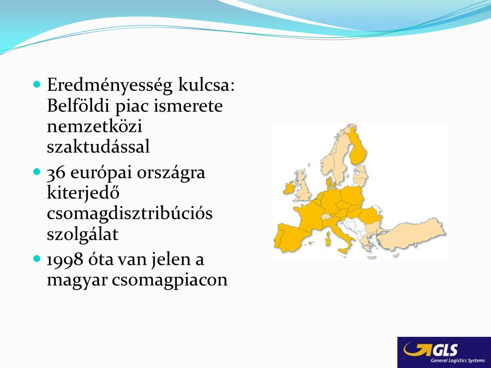 Eredményesség kulcsa: Belföldi piac ismerete nemzetközi szaktudással 36 európai országra kiterjedő csomagdisztribúciós szolgálat 1998 óta van jelen a