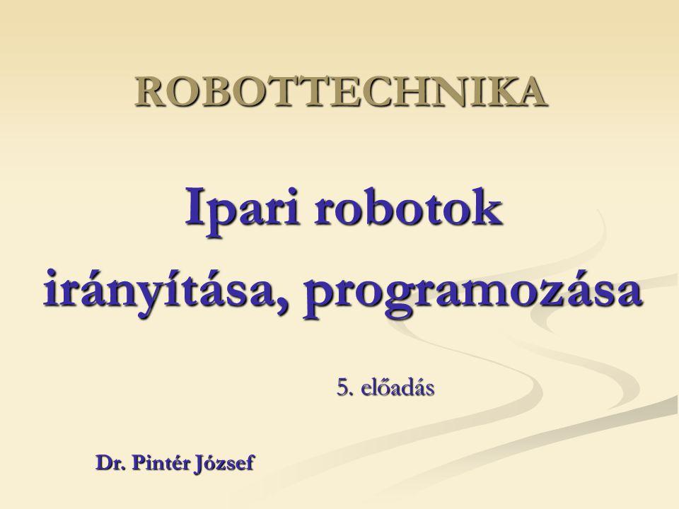 ROBOTTECHNIKA Ipari robotok irányítása, programozása Dr. Pintér József 5. előadás