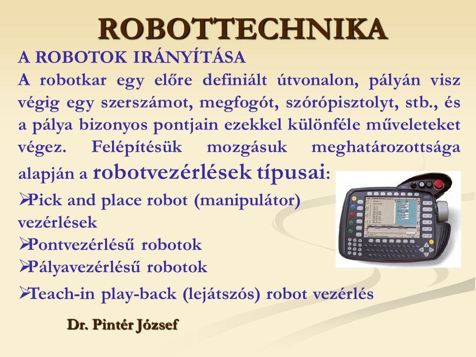 ROBOTTECHNIKA Dr. Pintér József  Pick and place robot (manipulátor) vezérlések  Pontvezérlésű robotok  Pályavezérlésű robotok A ROBOTOK IRÁNYÍTÁSA