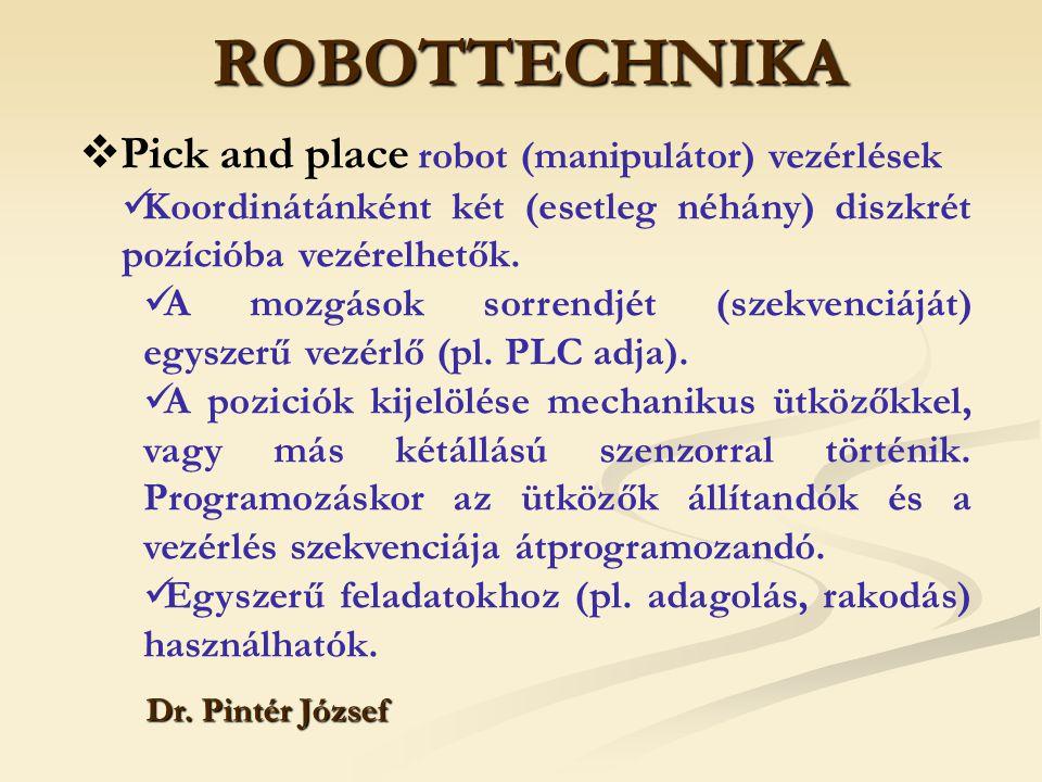 ROBOTTECHNIKA Dr. Pintér József  Pick and place robot (manipulátor) vezérlések Koordinátánként két (esetleg néhány) diszkrét pozícióba vezérelhetők.