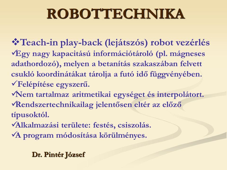 ROBOTTECHNIKA Dr. Pintér József  Teach-in play-back (lejátszós) robot vezérlés Egy nagy kapacitású információtároló (pl. mágneses adathordozó), melye