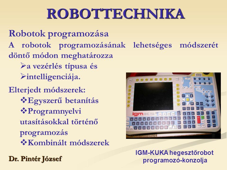 ROBOTTECHNIKA Dr. Pintér József Robotok programozása A robotok programozásának lehetséges módszerét döntő módon meghatározza  a vezérlés típusa és 
