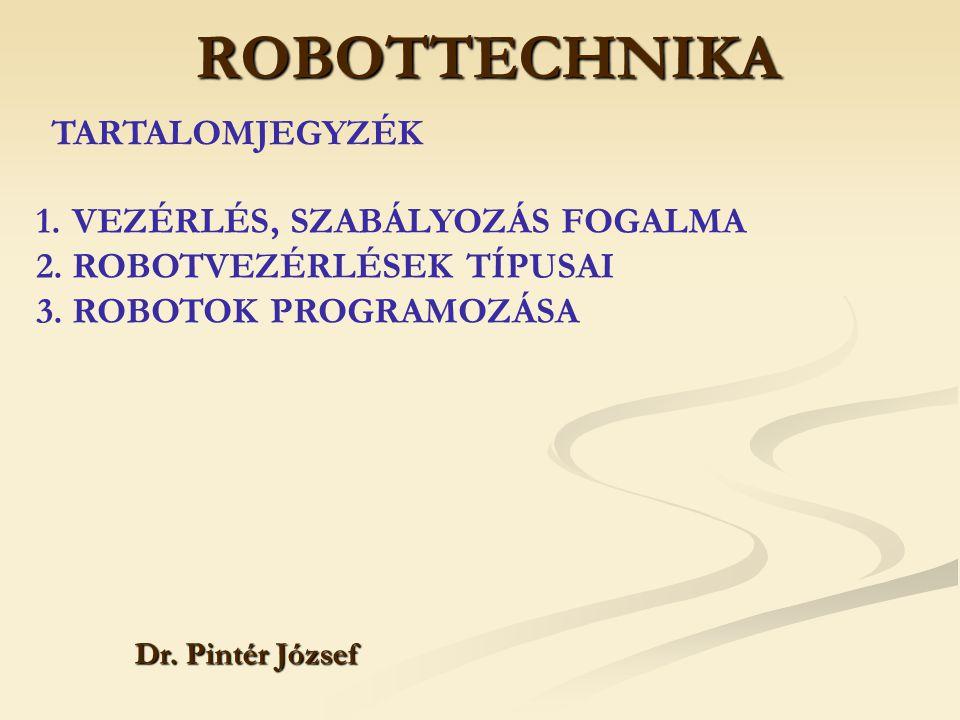 ROBOTTECHNIKA Dr. Pintér József 1.VEZÉRLÉS, SZABÁLYOZÁS FOGALMA 2.ROBOTVEZÉRLÉSEK TÍPUSAI 3.ROBOTOK PROGRAMOZÁSA TARTALOMJEGYZÉK