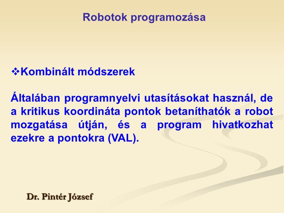 Robotok programozása Dr. Pintér József  Kombinált módszerek Általában programnyelvi utasításokat használ, de a kritikus koordináta pontok betanítható