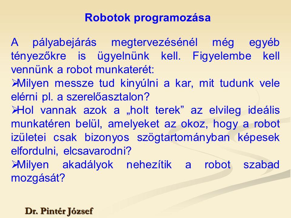Robotok programozása Dr. Pintér József A pályabejárás megtervezésénél még egyéb tényezőkre is ügyelnünk kell. Figyelembe kell vennünk a robot munkater