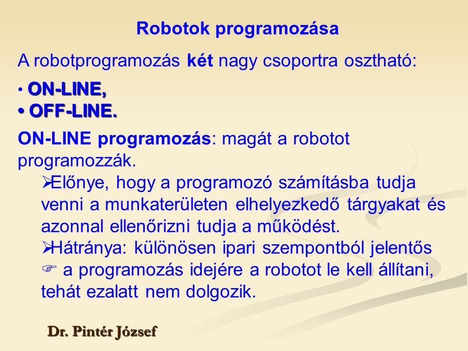 Robotok programozása Dr. Pintér József A robotprogramozás két nagy csoportra osztható: ON-LINE, OFF-LINE. OFF-LINE. ON-LINE programozás: magát a robot