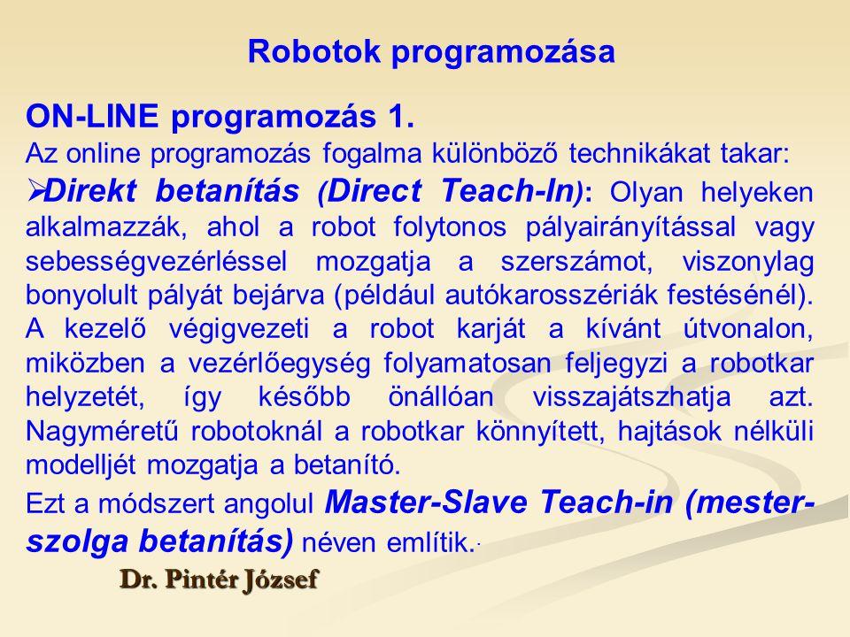 Robotok programozása Dr. Pintér József ON-LINE programozás 1. Az online programozás fogalma különböző technikákat takar:  Direkt betanítás ( Direct T