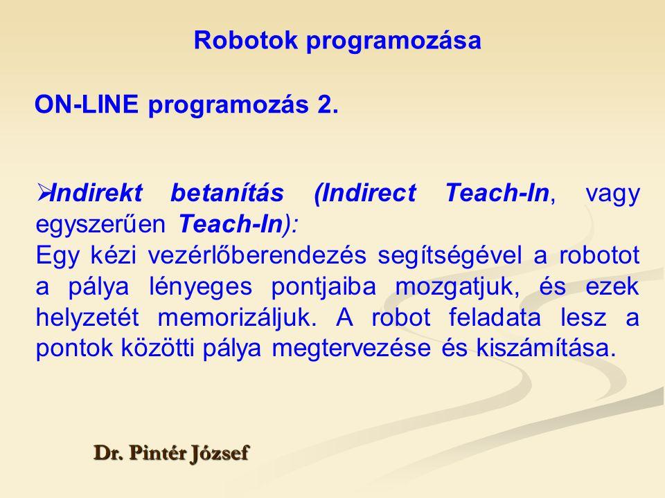 Robotok programozása Dr. Pintér József  Indirekt betanítás (Indirect Teach-In, vagy egyszerűen Teach-In): Egy kézi vezérlőberendezés segítségével a r