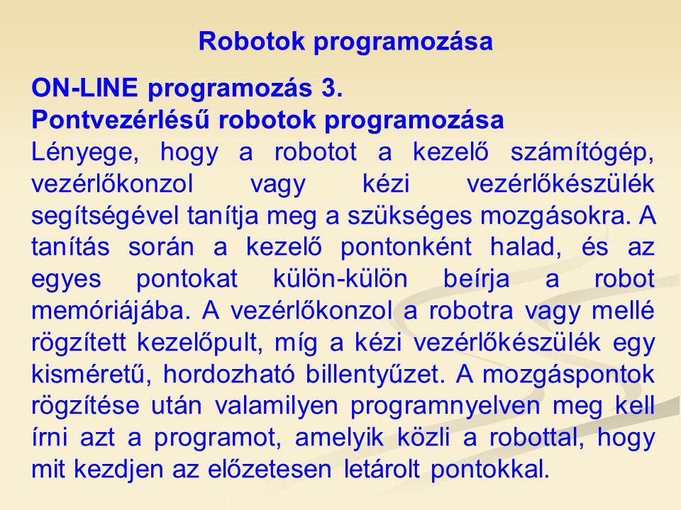 Robotok programozása ON-LINE programozás 3. Pontvezérlésű robotok programozása Lényege, hogy a robotot a kezelő számítógép, vezérlőkonzol vagy kézi ve