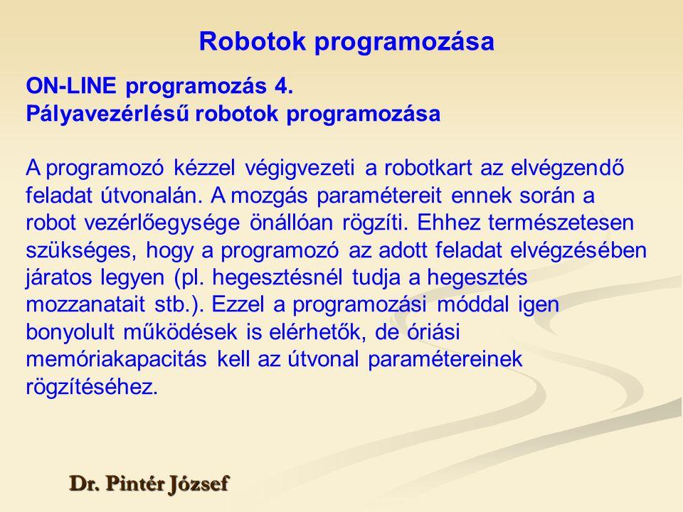 Robotok programozása Dr. Pintér József ON-LINE programozás 4. Pályavezérlésű robotok programozása A programozó kézzel végigvezeti a robotkart az elvég
