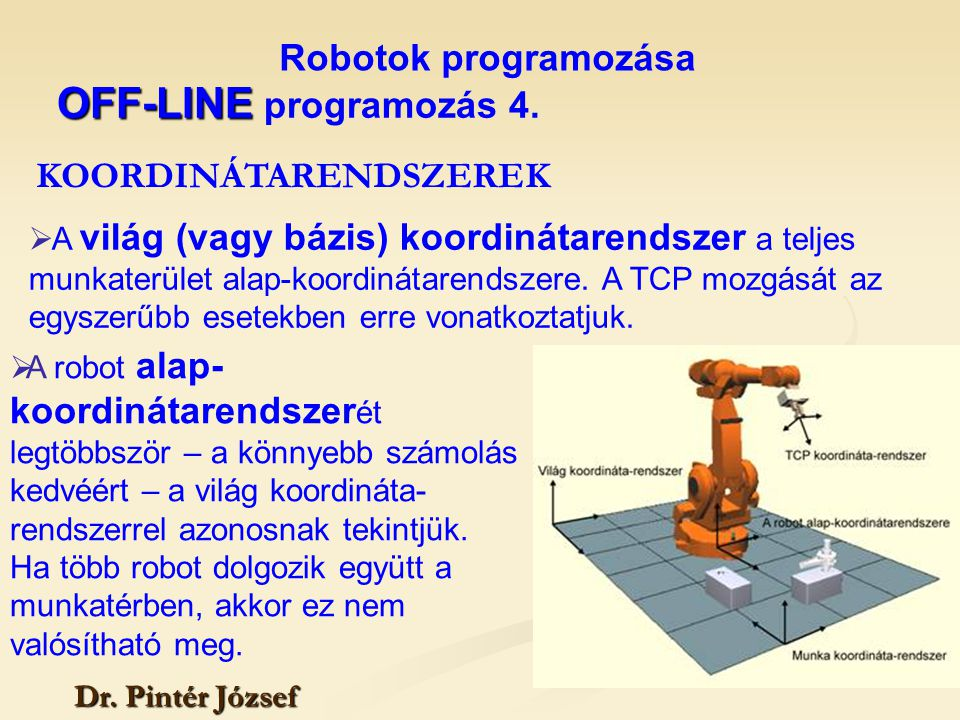 Robotok programozása Dr. Pintér József  A világ (vagy bázis) koordinátarendszer a teljes munkaterület alap-koordinátarendszere. A TCP mozgását az egy