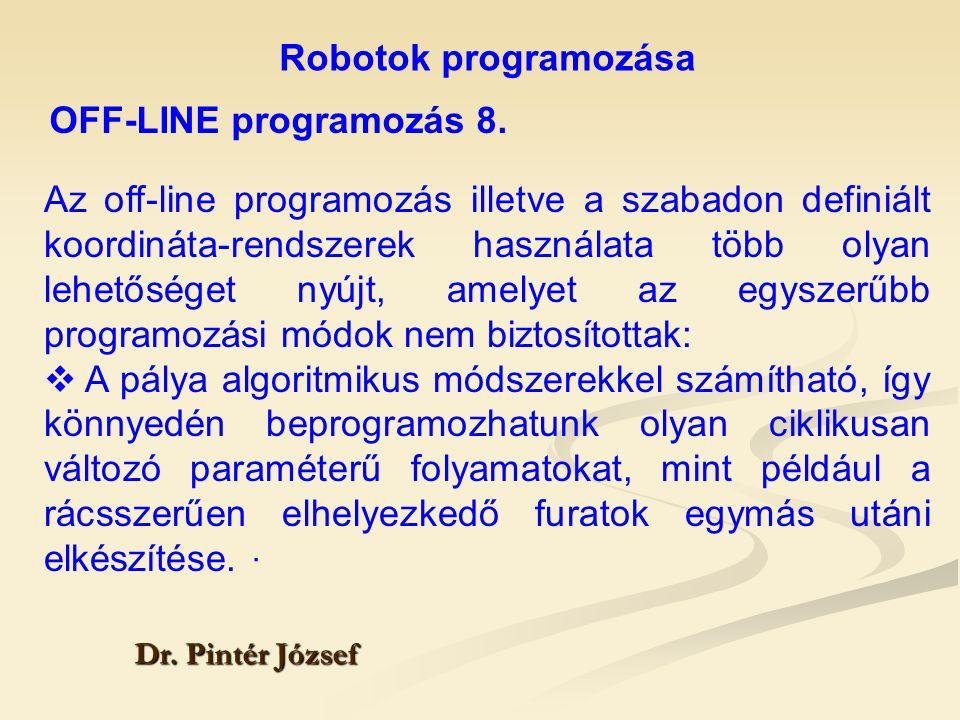 Robotok programozása Dr. Pintér József Az off-line programozás illetve a szabadon definiált koordináta-rendszerek használata több olyan lehetőséget ny