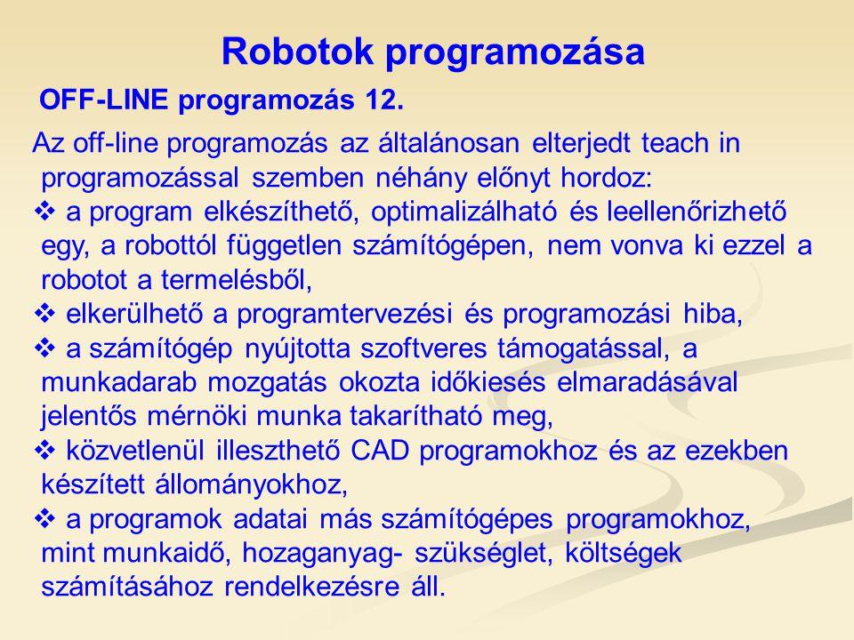 Robotok programozása OFF-LINE programozás 12. Az off-line programozás az általánosan elterjedt teach in programozással szemben néhány előnyt hordoz: 