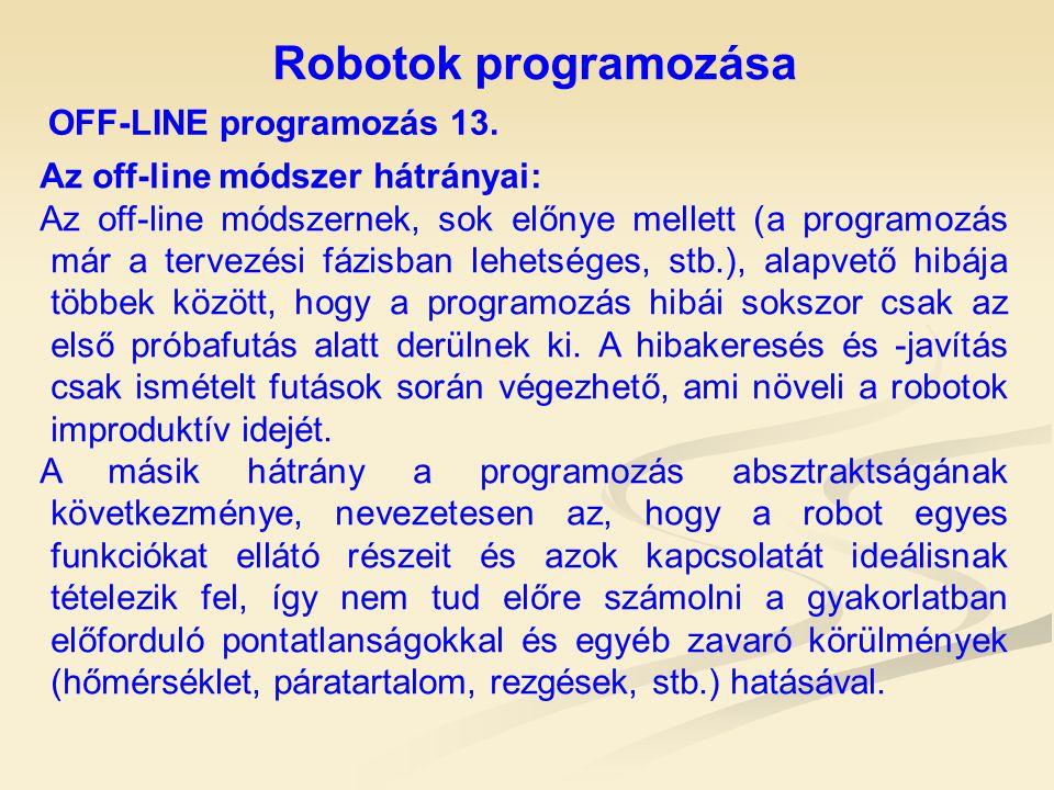 Robotok programozása OFF-LINE programozás 13. Az off-line módszer hátrányai: Az off-line módszernek, sok előnye mellett (a programozás már a tervezési